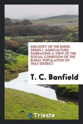 Industry of the Rhine. Series I. Agriculture: Embracing a View of the Social Condition of the Rural Population of That District - Banfield, T C