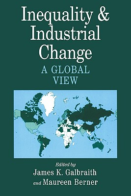 Inequality and Industrial Change: A Global View - Galbraith, James K, Professor (Editor), and Berner, Maureen (Editor)