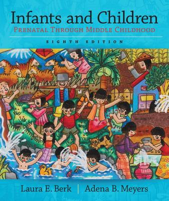 Infants and Children: Prenatal Through Middle Childhood - Berk, Laura, and Meyers, Adena
