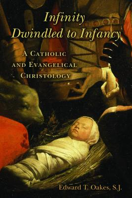 Infinity Dwindled to Infancy: A Catholic and Evangelical Christology - Oakes, Edward T