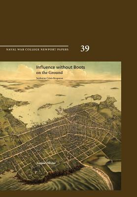 Influence Without Boots on the Ground: Seaborne Crisis Response (Newport Paper 39) - Forster, Larissa, and Naval War College Press