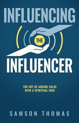 Influencing The Influencer: The Art Of Adding Value With A Spiritual Edge - Thomas, Samson