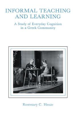 Informal Teaching and Learning: A Study of Everyday Cognition in a Greek Community - Henze, Rosemary C, Dr.