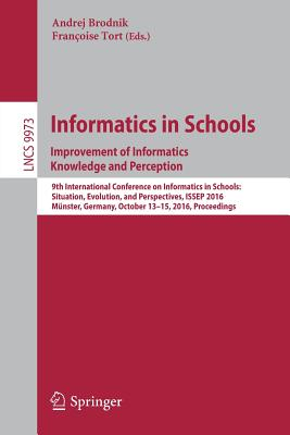 Informatics in Schools: Improvement of Informatics Knowledge and Perception: 9th International Conference on Informatics in Schools: Situation, Evolution, and Perspectives, Issep 2016, Münster, Germany, October 13-15, 2016, Proceedings - Brodnik, Andrej (Editor), and Tort, Francoise (Editor)