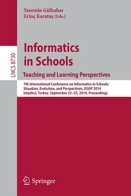 Informatics in Schoolsteaching and Learning Perspectives: 7th International Conference on Informatics in Schools: Situation, Evolution, and Perspectives, Issep 2014, Istanbul, Turkey, September 22-25, 2014. Proceedings - Gulbahar, Yasemin (Editor)