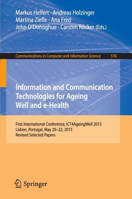 Information and Communication Technologies for Ageing Well and E-Health: First International Conference, Ict4ageingwell 2015, Lisbon, Portugal, May 20-22, 2015. Revised Selected Papers - Helfert, Markus, Dr. (Editor), and Holzinger, Andreas (Editor), and Ziefle, Martina (Editor)