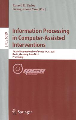 Information Processing in Computer-Assisted Interventions: Second International Conference, Ipcai 2011, Berlin, Germany, June 22, 2011 Proceedings - Taylor, Russell H (Editor)