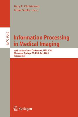 Information Processing in Medical Imaging: 19th International Conference, Ipmi 2005, Glenwood Springs, Co, Usa, July 10-15, 2005, Proceedings - Christensen, Gary E (Editor), and Sonka, Milan (Editor)