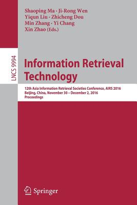 Information Retrieval Technology: 12th Asia Information Retrieval Societies Conference, Airs 2016, Beijing, China, November 30 - December 2, 2016, Proceedings - Ma, Shaoping (Editor)