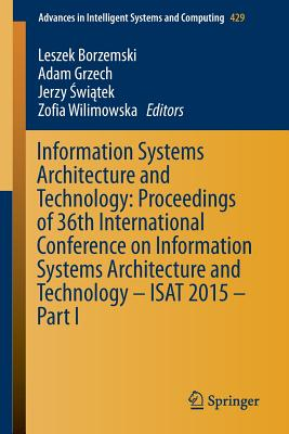 Information Systems Architecture and Technology: Proceedings of 36th International Conference on Information Systems Architecture and Technology - Isat 2015 - Part I - Borzemski, Leszek (Editor), and Grzech, Adam (Editor), and Switek, Pawel (Editor)