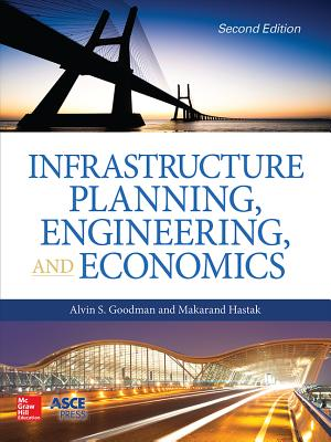 Infrastructure Planning, Engineering and Economics, Second Edition - Goodman, Alvin S, Professor, and Hastak, Makarand