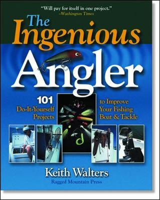 Ingenious Angler: Hundreds of Do-It-Yourself Projects and Tips to Improve Your Fishing Boat and Tackle - Walters, Keith