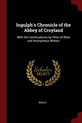 Ingulph's Chronicle of the Abbey of Croyland: With the Continuations by Peter of Blois and Anonymous Writers - Ingulf