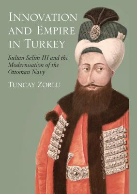 Innovation and Empire in Turkey: Sultan Selim III and the Modernisation of the Ottoman Navy - Zorlu, Tuncay