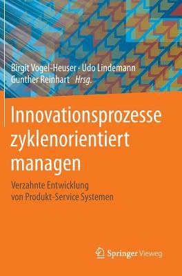 Innovationsprozesse Zyklenorientiert Managen: Verzahnte Entwicklung Von Produkt-Service Systemen - Vogel-Heuser, Birgit (Editor), and Lindemann, Udo (Editor), and Reinhart, Gunther (Editor)