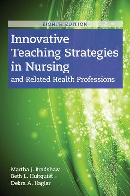 Innovative Teaching Strategies In Nursing And Related Health Professions - Bradshaw, Martha J., and Hultquist, Beth L., and Hagler, Debra