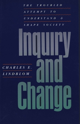 Inquiry and Change: The Troubled Attempt to Understand and Shape Society - Lindblom, Charles E