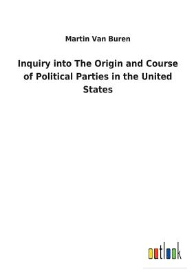 Inquiry Into the Origin and Course of Political Parties in the United States - Van Buren, Martin