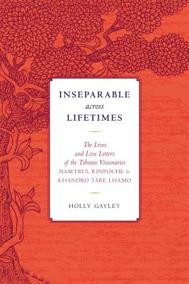 Inseparable across Lifetimes: The Lives and Love Letters of the Tibetan Visionaries Namtrul Rinpoche and Khandro Tare Lhamo - Phuntsok, Namtrul Jigme, and Lhamo, Khandro Tare