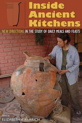 Inside Ancient Kitchens: New Directions in the Study of Daily Meals and Feasts - Klarich, Elizabeth A