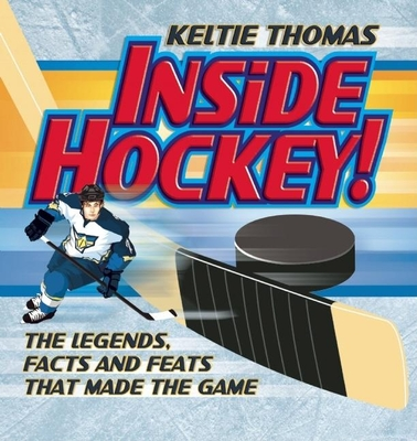 Inside Hockey!: The Legends, Facts, and Feats That Made the Game - Thomas, Keltie, and Kicksee, John (Illustrator)