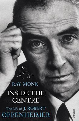 Inside the Centre: The Life of J. Robert Oppenheimer - Monk, Ray