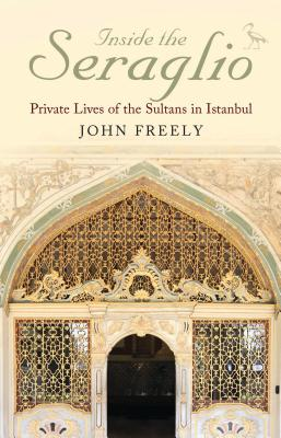 Inside the Seraglio: Private Lives of the Sultans in Istanbul - Freely, John
