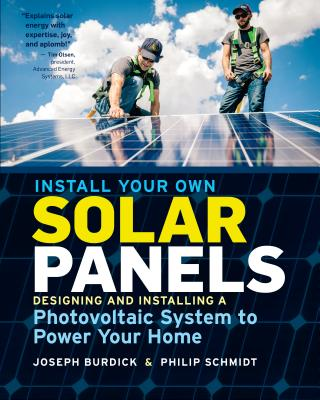 Install Your Own Solar Panels: Designing and Installing a Photovoltaic System to Power Your Home - Burdick, Joseph, and Schmidt, Philip