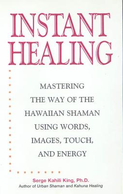 Instant Healing: Mastering the Way of the Hawaiian Shaman Using Words, Images, Touch, and Energy - King, Serge Kahili, PhD