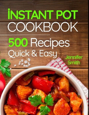 Instant Pot Pressure Cooker Cookbook: 500 Everyday Recipes for Beginners and Advanced Users. Try Easy and Healthy Instant Pot Recipes. - Smith, Jennifer
