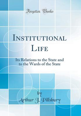 Institutional Life: Its Relations to the State and to the Wards of the State (Classic Reprint) - Pillsbury, Arthur J