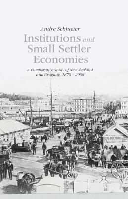 Institutions and Small Settler Economies: A Comparative Study of New Zealand and Uruguay, 1870-2008 - Schlueter, A