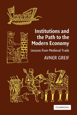 Institutions and the Path to the Modern Economy: Lessons from Medieval Trade - Greif, Avner