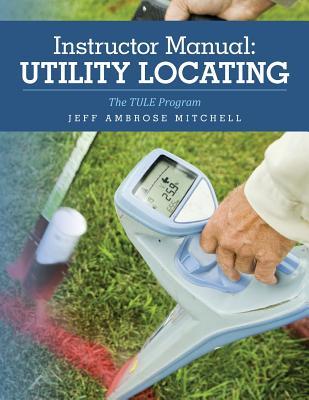 Instructor Manual: Utility Locating: The TULE Program - Mitchell, Jeff Ambrose
