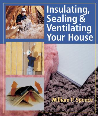 Insulating, Sealing & Ventilating Your House - Spence, William Perkins