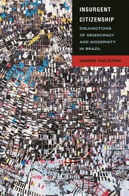 Insurgent Citizenship: Disjunctions of Democracy and Modernity in Brazil - Holston, James