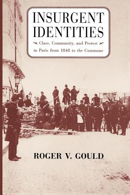 Insurgent Identities: Class, Community, and Protest in Paris from 1848 to the Commune - Gould, Roger V