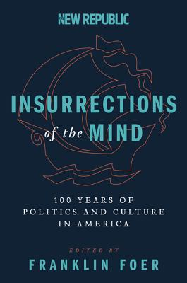 Insurrections of the Mind: 100 Years of Politics and Culture in America - Foer, Franklin, Mr.