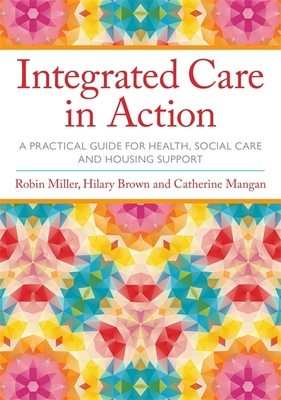 Integrated Care in Action: A Practical Guide for Health, Social Care and Housing Support - Miller, Robin, and Brown, Hilary, Prof., and Mangan, Catherine