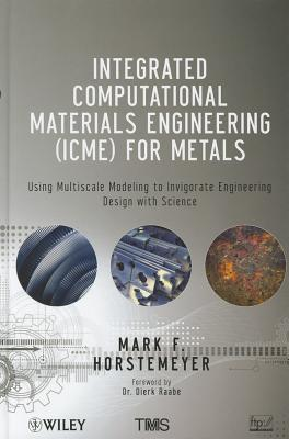Integrated Computational Materials Engineering (ICME) for Metals: Using Multiscale Modeling to Invigorate Engineering Design with Science - Horstemeyer, Mark F., and Raabe, Dierk (Foreword by)