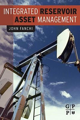 Integrated Reservoir Asset Management: Principles and Best Practices - Fanchi, John R, PhD