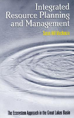 Integrated Resource Planning and Management: The Ecosystem Approach in the Great Lakes Basin - MacKenzie, Susan Hill