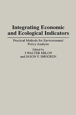 Integrating Economic and Ecological Indicators: Practical Methods for Environmental Policy Analysis - Milon, J Walter (Editor), and Milon, Walter J