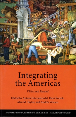 Integrating the Americas: Ftaa and Beyond - Estevadeordal, Antoni, Professor (Editor), and Rodrik, Dani (Editor), and Taylor, Alan M (Editor)