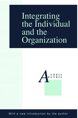 Integrating the Individual and the Organization - Argyris, Chris, and Argyris, Chris (Introduction by)