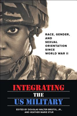 Integrating the US Military: Race, Gender, and Sexual Orientation Since World War II - Bristol, Douglas W (Editor), and Stur, Heather Marie (Editor)
