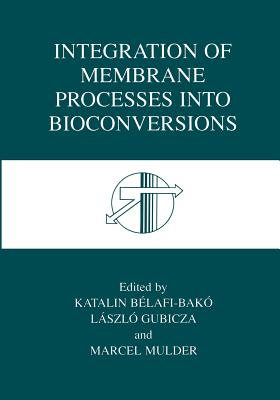 Integration of Membrane Processes Into Bioconversions - Belafi-Bako, Katalin (Editor), and Gubicza, Laszlo (Editor), and Mulder, J (Editor)