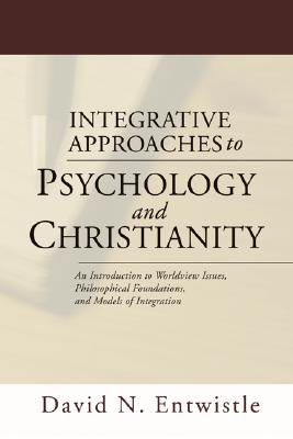 Integrative Approaches to Psychology and Christianity: An Introduction to Worldview Issues, Philosophical Foundations, and Models of Integration - Entwistle, David N