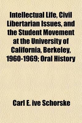 Intellectual Life, Civil Libertarian Issues, and the Student Movement at the University of California, Berkeley, 1960-1969; Oral History - Schorske, Carl E Ive
