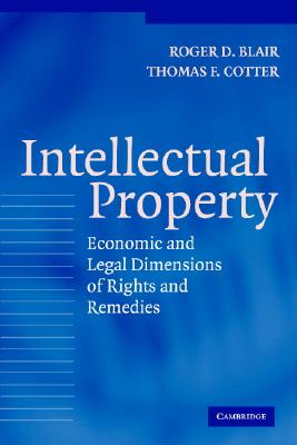 Intellectual Property: Economic and Legal Dimensions of Rights and Remedies - Blair, Roger D, and Cotter, Thomas F